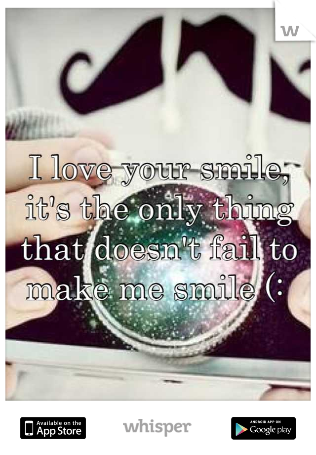 I love your smile, it's the only thing that doesn't fail to make me smile (: