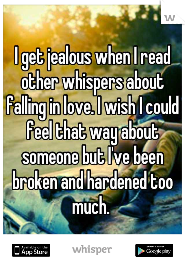 I get jealous when I read other whispers about falling in love. I wish I could feel that way about someone but I've been broken and hardened too much.