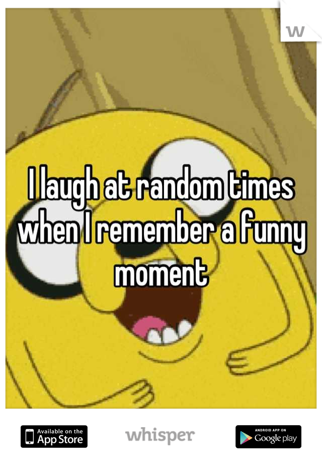 I laugh at random times when I remember a funny moment