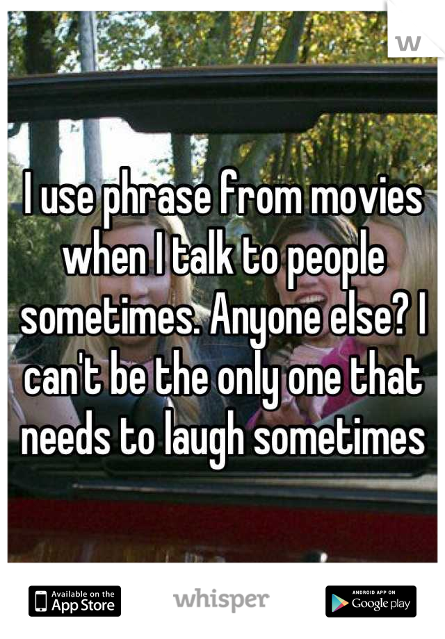 I use phrase from movies when I talk to people sometimes. Anyone else? I can't be the only one that needs to laugh sometimes