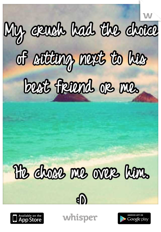 My crush had the choice of sitting next to his best friend or me.    He chose me over him.  :D
