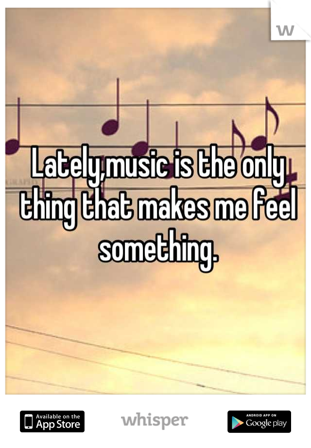 Lately,music is the only thing that makes me feel something.