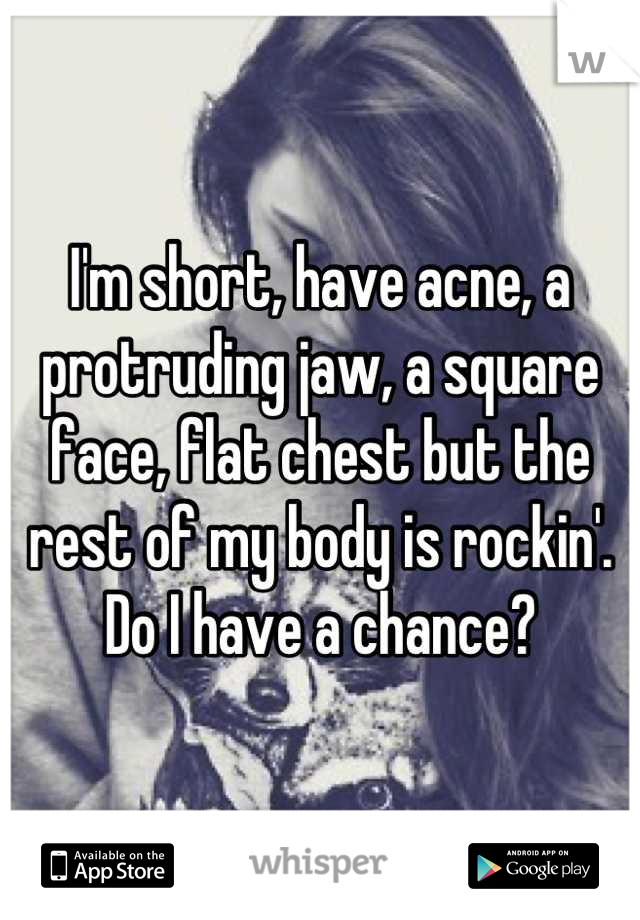 I'm short, have acne, a protruding jaw, a square face, flat chest but the rest of my body is rockin'. Do I have a chance?