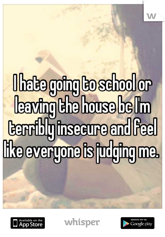 I hate going to school or leaving the house bc I'm terribly insecure and feel like everyone is judging me.