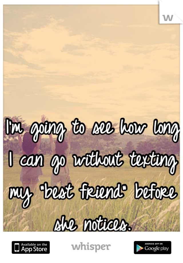 """I'm going to see how long I can go without texting my """"best friend"""" before she notices."""