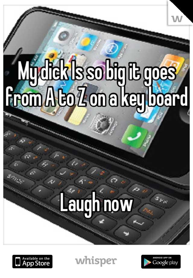 My dick Is so big it goes from A to Z on a key board     Laugh now