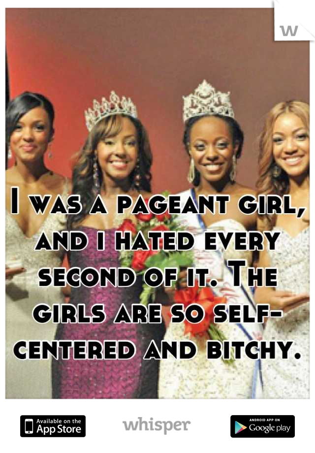 I was a pageant girl, and i hated every second of it. The girls are so self-centered and bitchy.
