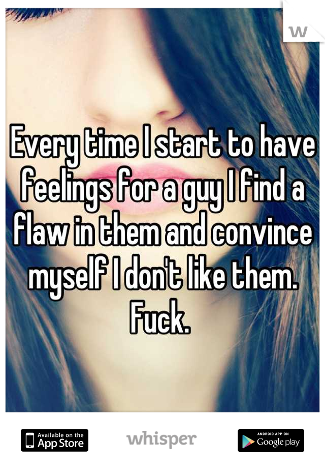 Every time I start to have feelings for a guy I find a flaw in them and convince myself I don't like them. Fuck.
