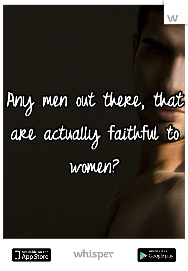 Any men out there, that are actually faithful to women?