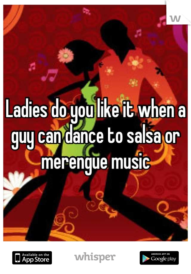 Ladies do you like it when a guy can dance to salsa or merengue music