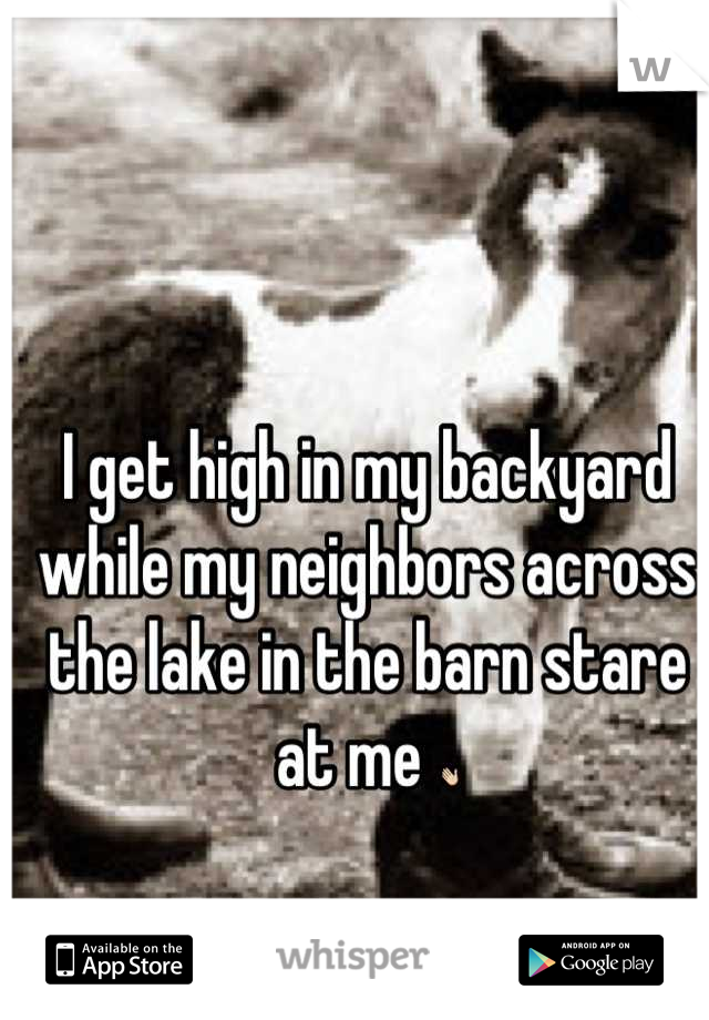 I get high in my backyard while my neighbors across the lake in the barn stare at me 👋