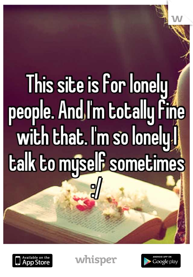 This site is for lonely people. And I'm totally fine with that. I'm so lonely I talk to myself sometimes :/