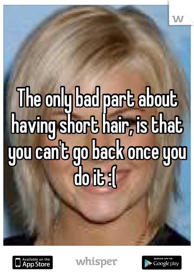 The only bad part about having short hair, is that you can't go back once you do it :(