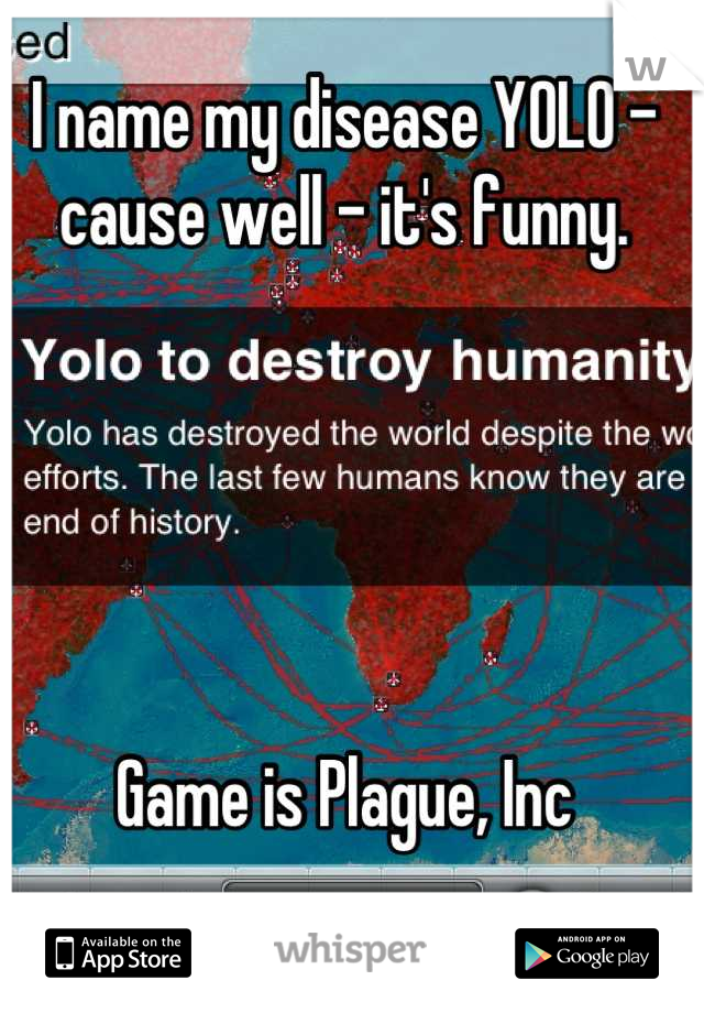 I name my disease YOLO - cause well - it's funny.       Game is Plague, Inc