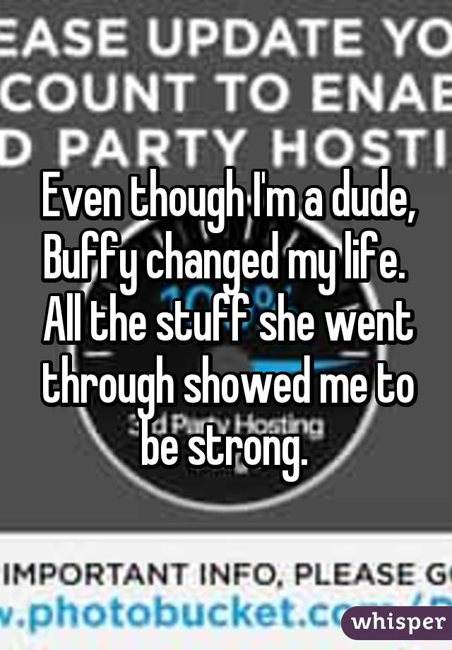 Even though I'm a dude, Buffy changed my life.  All the stuff she went through showed me to be strong.