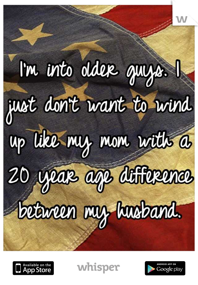 I'm into older guys. I just don't want to wind up like my mom with a 20 year age difference between my husband.