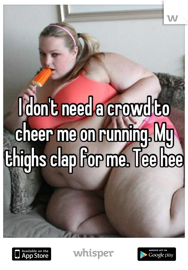 I don't need a crowd to cheer me on running. My thighs clap for me. Tee hee