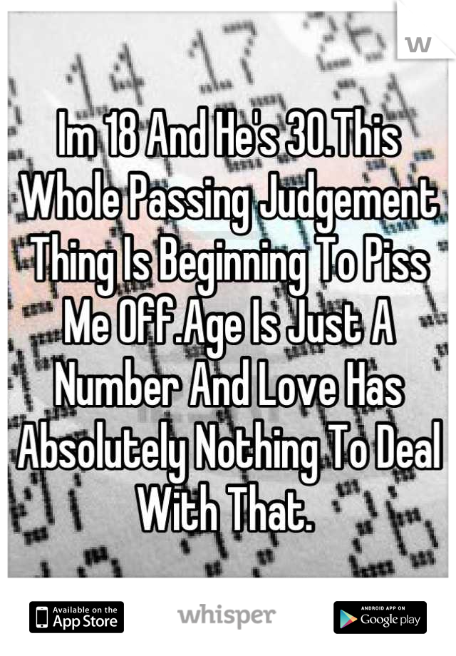 Im 18 And He's 30.This Whole Passing Judgement Thing Is Beginning To Piss Me Off.Age Is Just A Number And Love Has Absolutely Nothing To Deal With That.