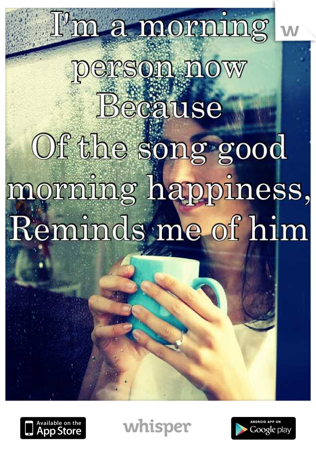 I'm a morning person now Because Of the song good morning happiness, Reminds me of him      Oh and lots of coffee
