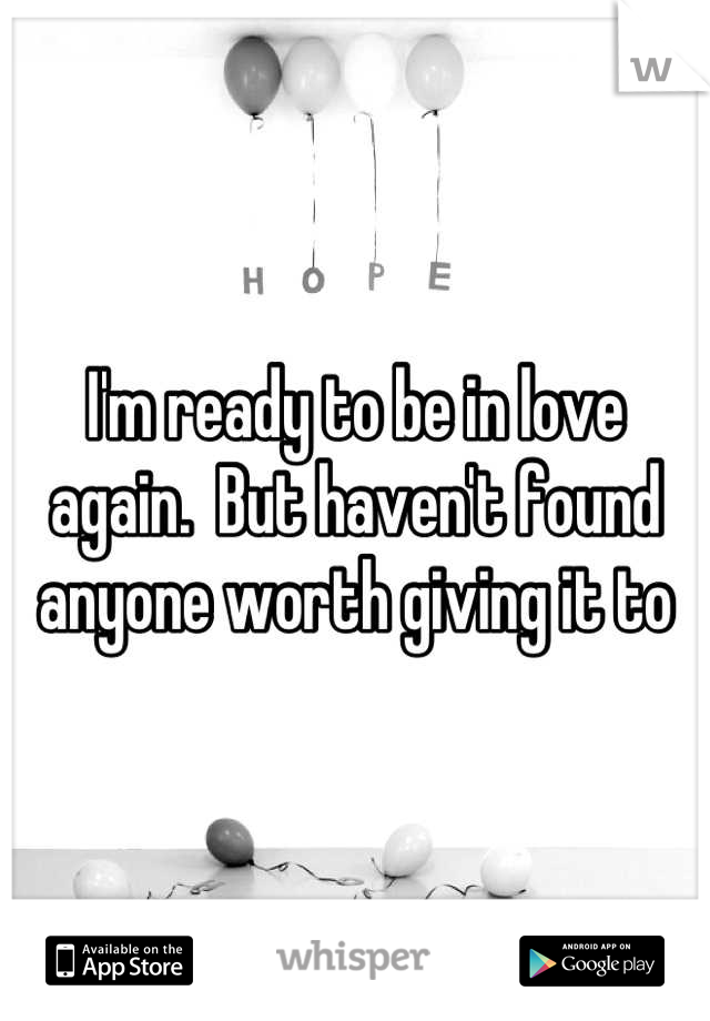I'm ready to be in love again.  But haven't found anyone worth giving it to