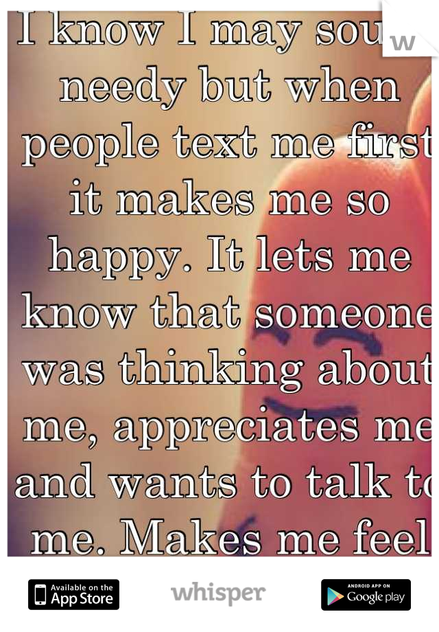 I know I may sound needy but when people text me first it makes me so happy. It lets me know that someone was thinking about me, appreciates me and wants to talk to me. Makes me feel wanted:)