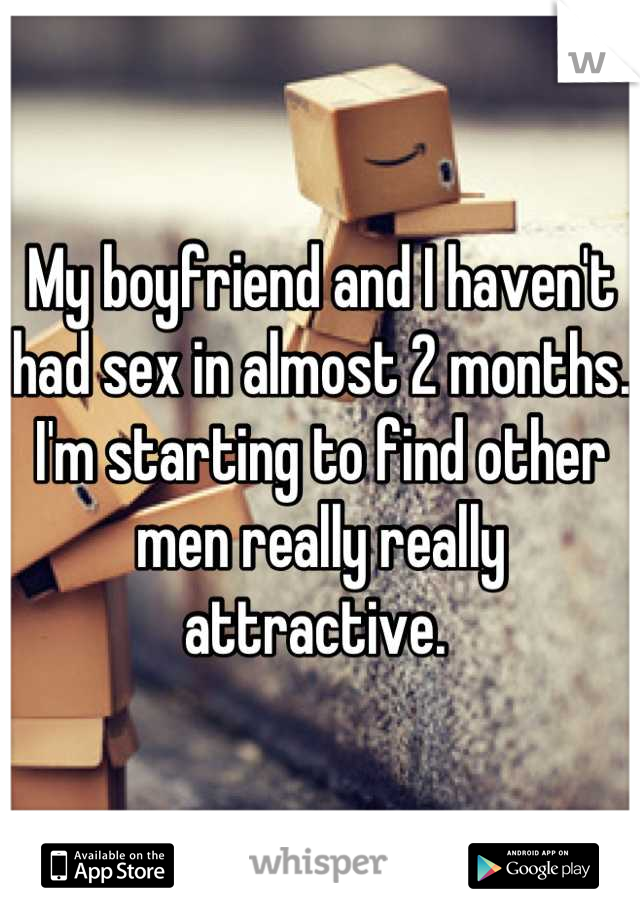 My boyfriend and I haven't had sex in almost 2 months. I'm starting to find other men really really attractive.