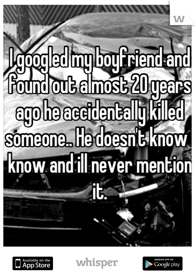 I googled my boyfriend and found out almost 20 years ago he accidentally killed someone.. He doesn't know I know and ill never mention it.