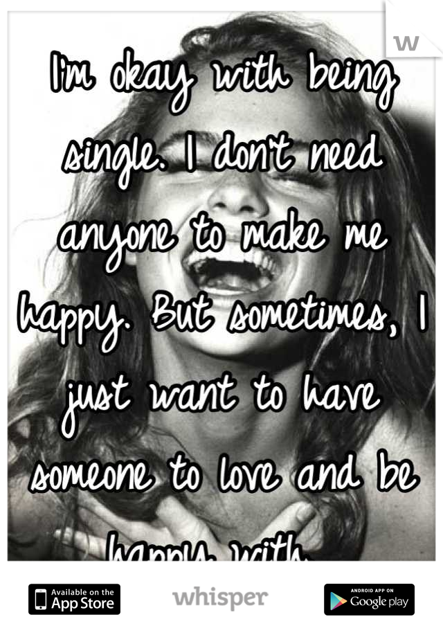 I'm okay with being single. I don't need anyone to make me happy. But sometimes, I just want to have someone to love and be happy with.