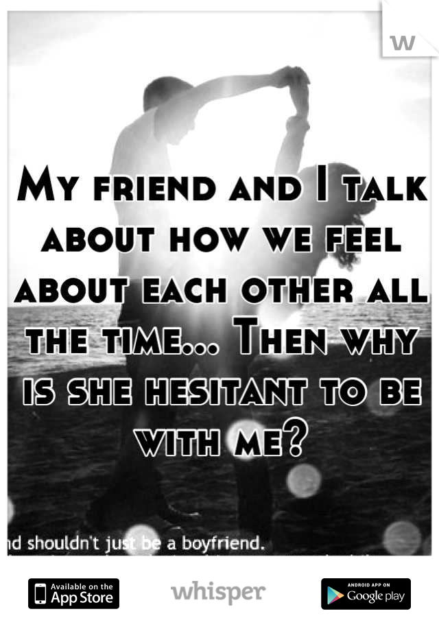 My friend and I talk about how we feel about each other all the time... Then why is she hesitant to be with me?