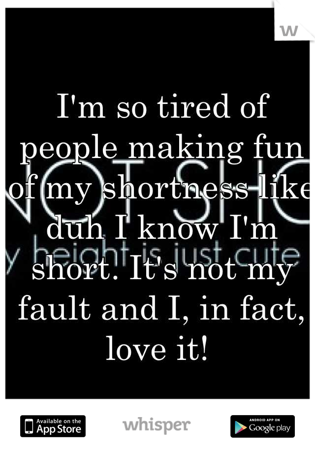 I'm so tired of people making fun of my shortness like duh I know I'm short. It's not my fault and I, in fact, love it!