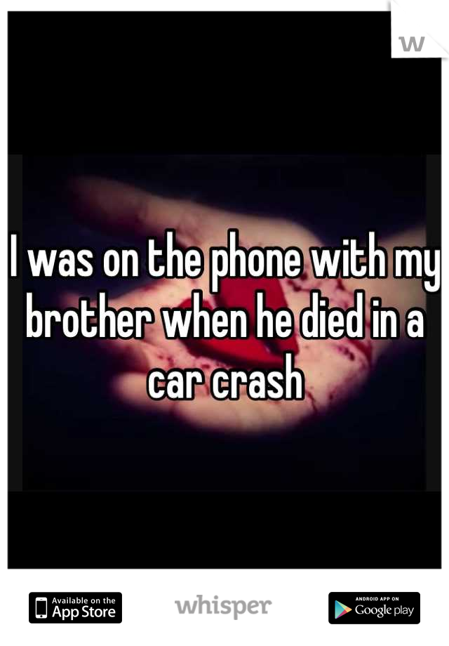I was on the phone with my brother when he died in a car crash