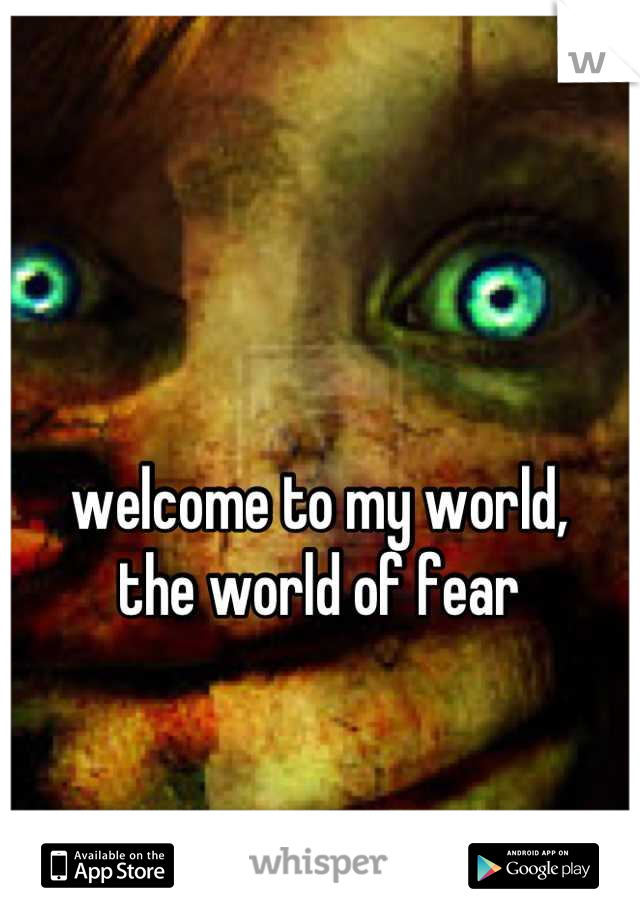 welcome to my world, the world of fear