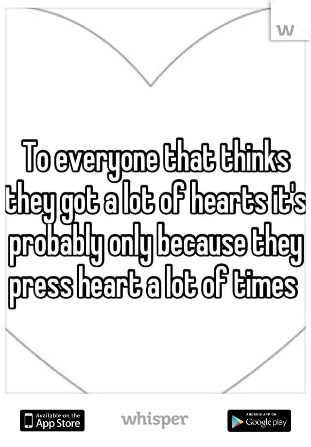 To everyone that thinks they got a lot of hearts it's probably only because they press heart a lot of times
