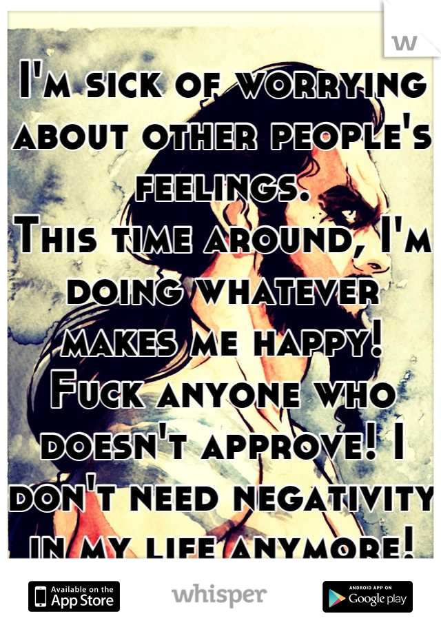 I'm sick of worrying about other people's feelings. This time around, I'm doing whatever makes me happy! Fuck anyone who doesn't approve! I don't need negativity in my life anymore!