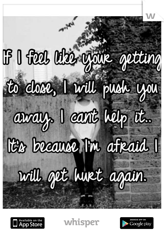 If I feel like your getting to close, I will push you away. I cant help it.. It's because I'm afraid I will get hurt again.