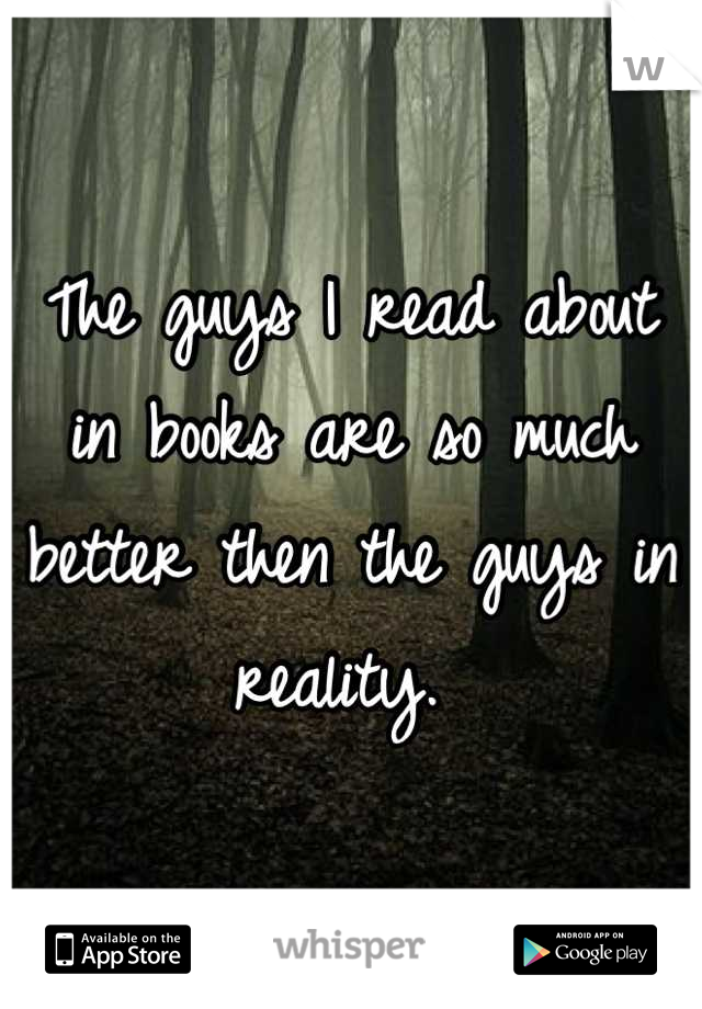 The guys I read about in books are so much better then the guys in reality.