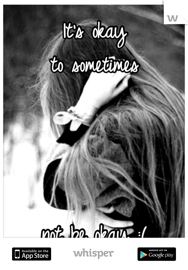 It's okay to sometimes      not be okay :(