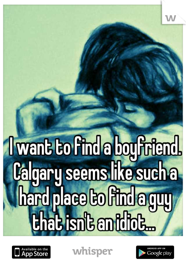 I want to find a boyfriend. Calgary seems like such a hard place to find a guy that isn't an idiot...