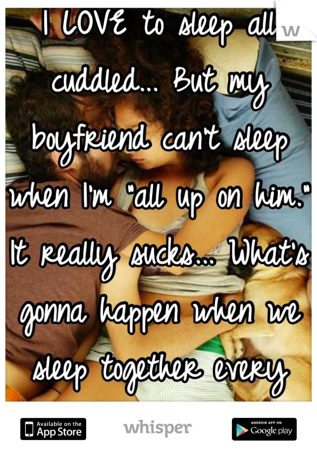 """I LOVE to sleep all cuddled... But my boyfriend can't sleep when I'm """"all up on him."""" It really sucks... What's gonna happen when we sleep together every night?"""