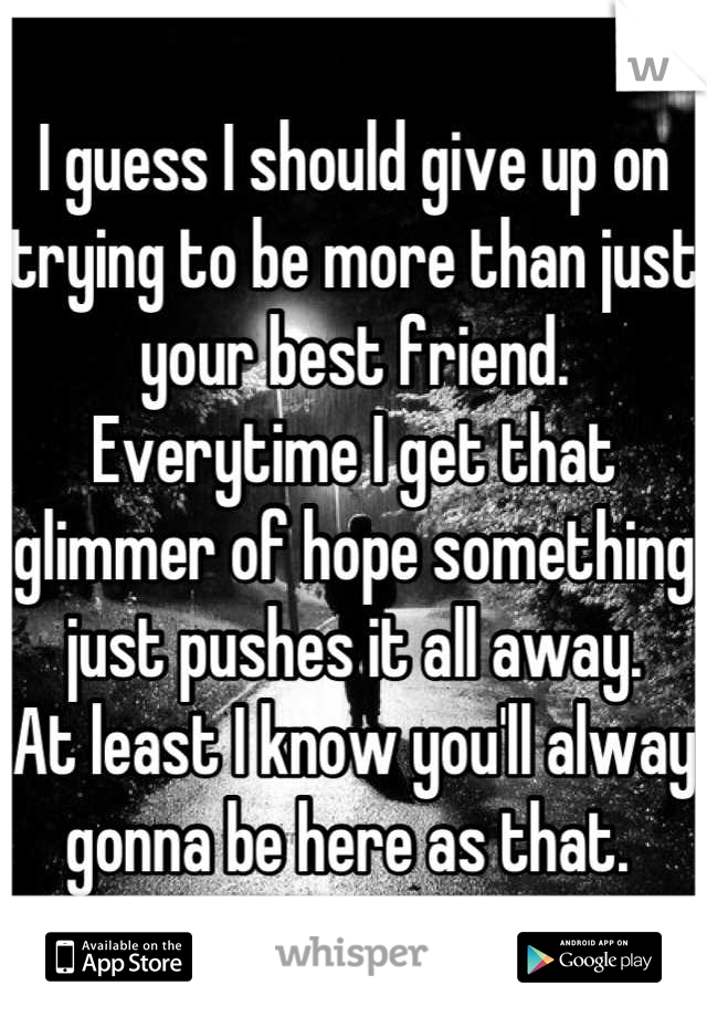 I guess I should give up on trying to be more than just your best friend. Everytime I get that glimmer of hope something just pushes it all away.  At least I know you'll alway gonna be here as that.