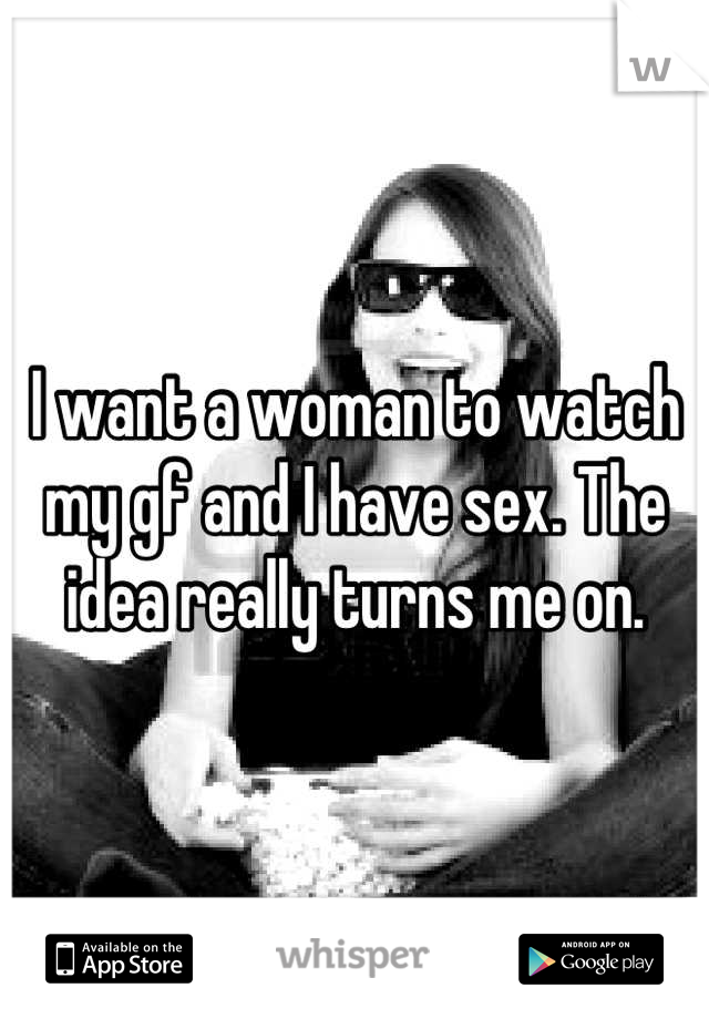 I want a woman to watch my gf and I have sex. The idea really turns me on.