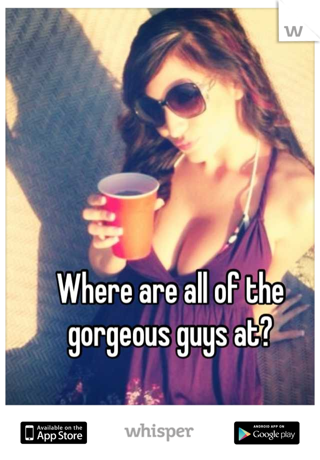 Where are all of the gorgeous guys at?