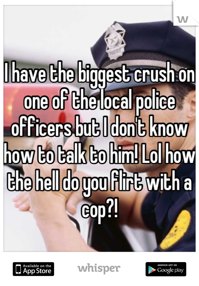 I have the biggest crush on one of the local police officers but I don't know how to talk to him! Lol how the hell do you flirt with a cop?!