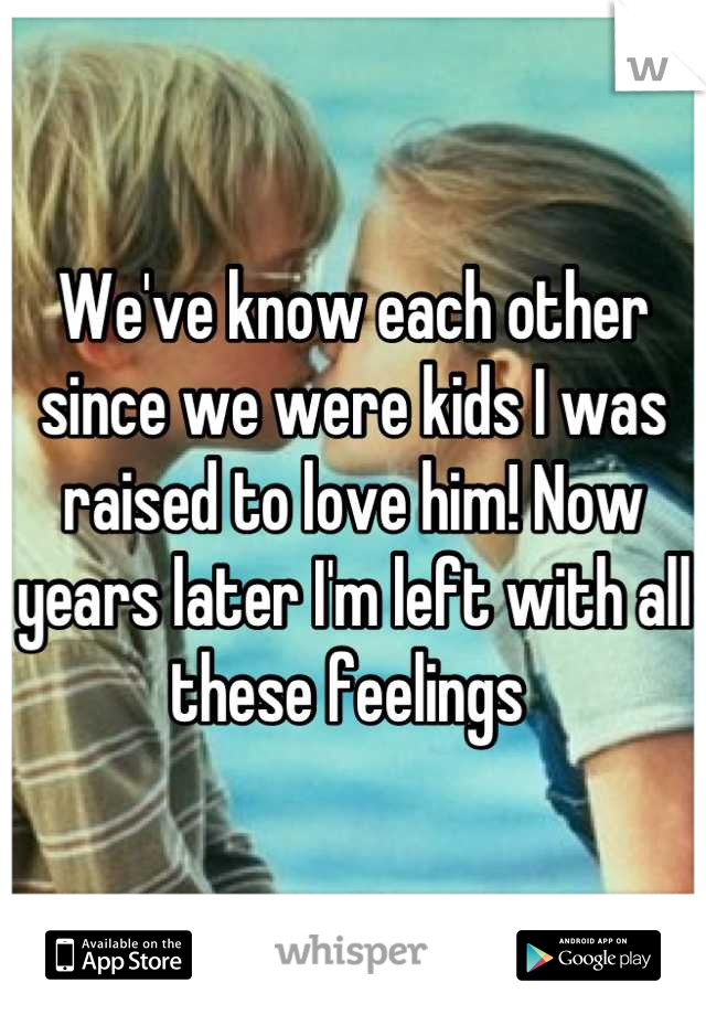 We've know each other since we were kids I was raised to love him! Now years later I'm left with all these feelings