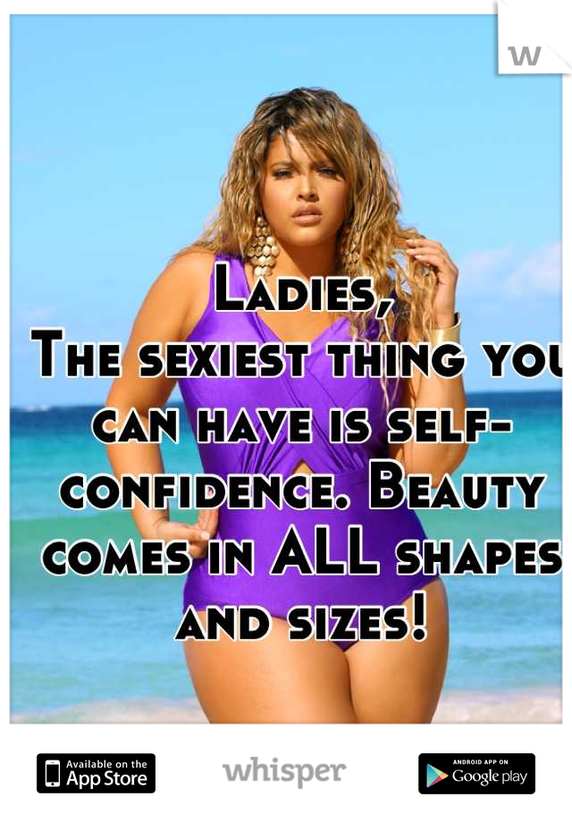 Ladies, The sexiest thing you can have is self-confidence. Beauty comes in ALL shapes and sizes!