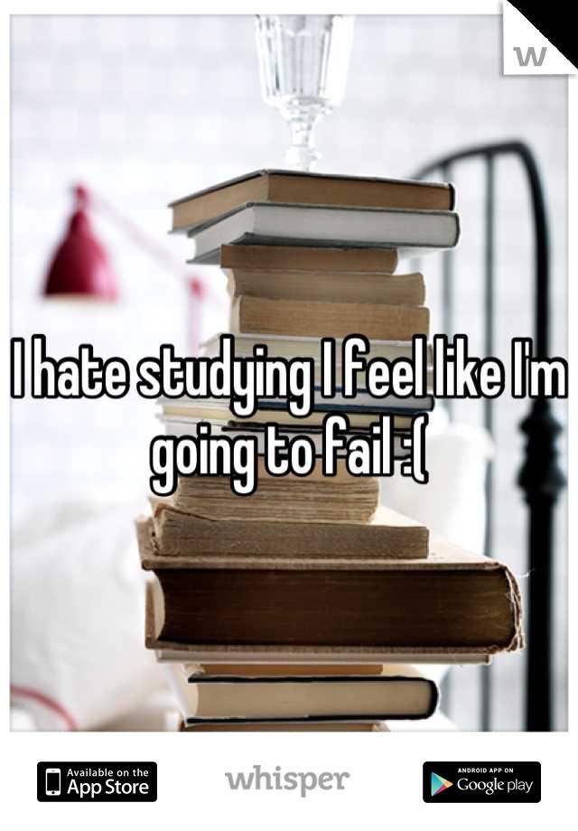 I hate studying I feel like I'm going to fail :(