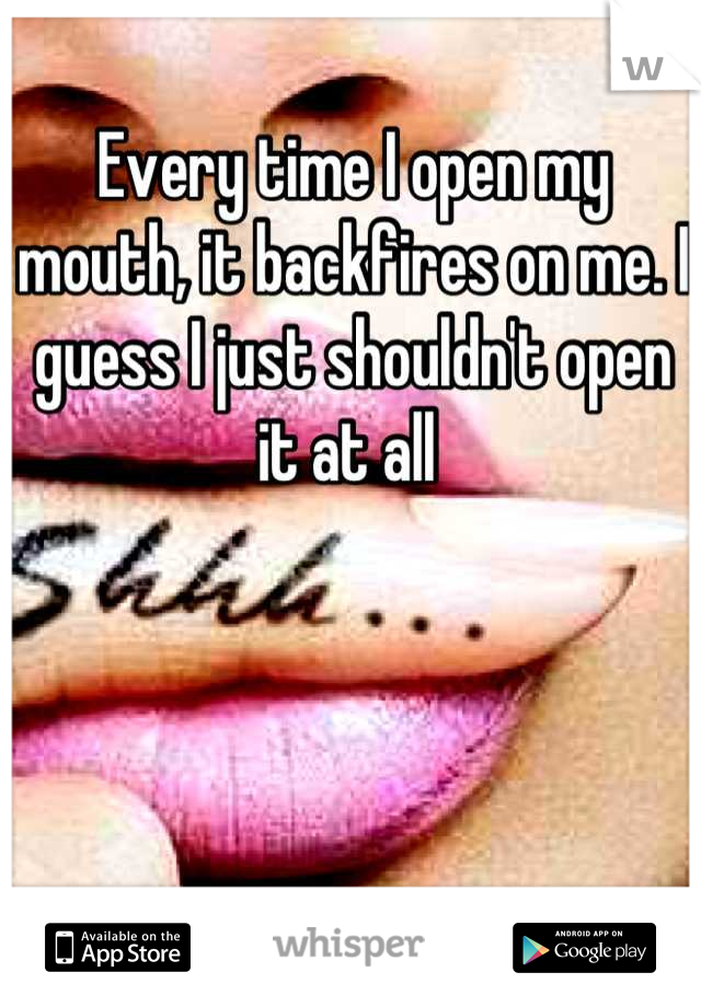 Every time I open my mouth, it backfires on me. I guess I just shouldn't open it at all