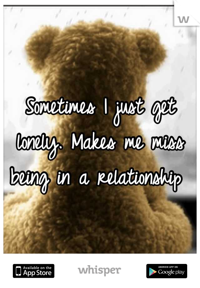 Sometimes I just get lonely. Makes me miss being in a relationship