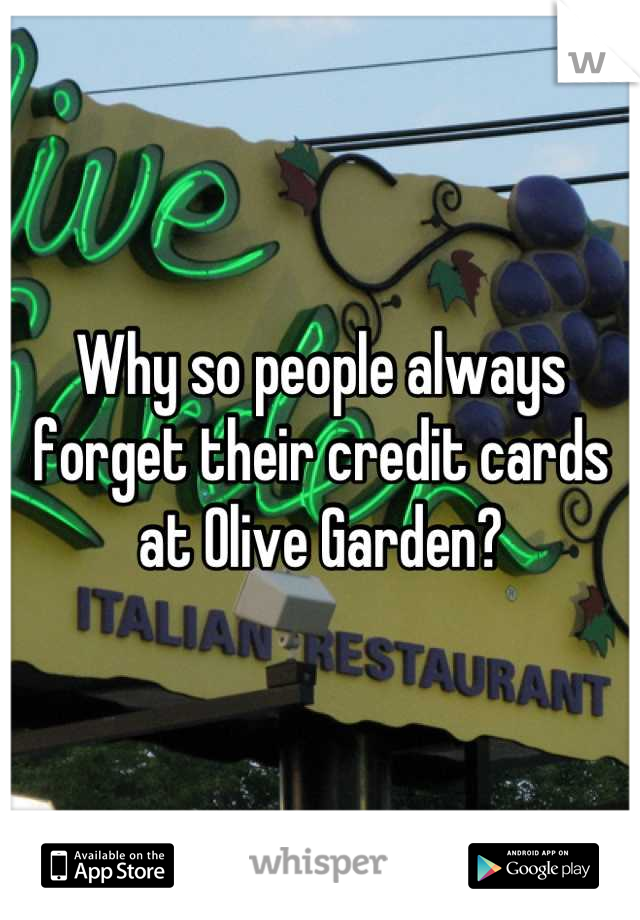 Why so people always forget their credit cards at Olive Garden?
