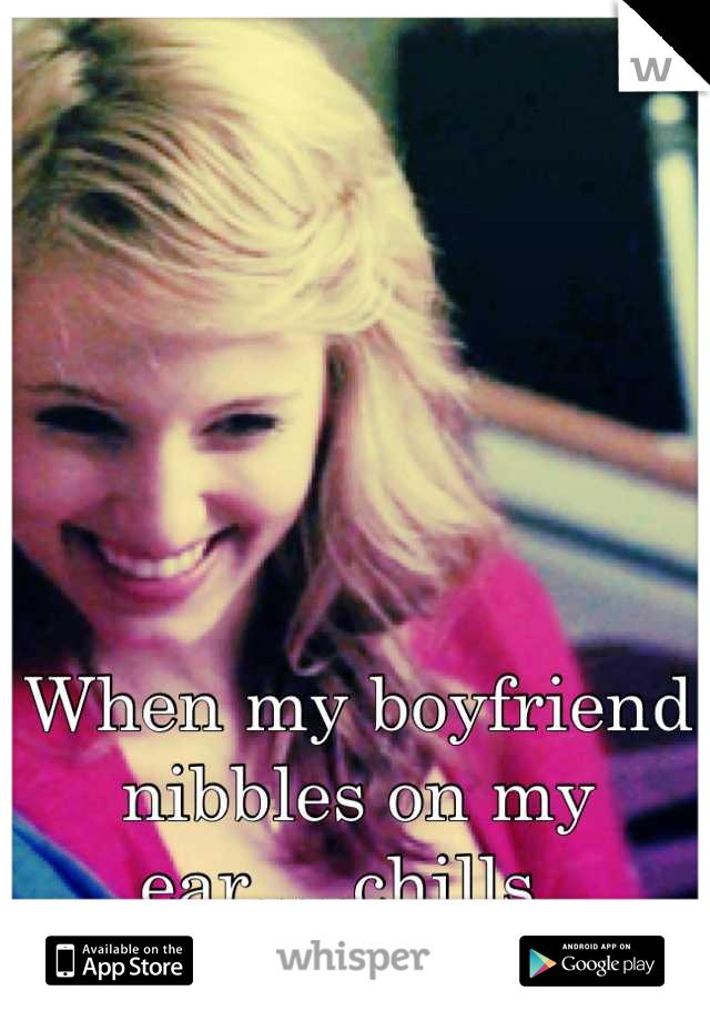When my boyfriend nibbles on my ear.....chills.